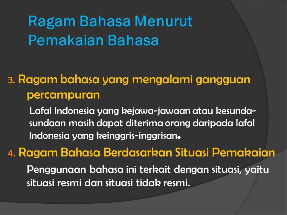 Ragam Bahasa Menurut Pemakaian Bahasa 3. Ragam bahasa yang mengalami gangguan percampuran Lafal Indonesia yang kejawa-jawaan atau kesunda- sundaan mas
