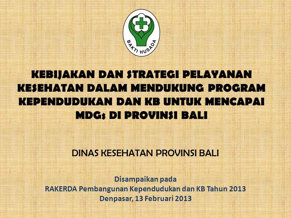 KEBIJAKAN DAN STRATEGI PELAYANAN KESEHATAN DALAM MENDUKUNG PROGRAM KEPENDUDUKAN DAN KB UNTUK MENCAPAI MDGs DI PROVINSI BALI DINAS KESEHATAN PROVINSI BALI Disampaikan pada RAKERDA Pembangunan Kependudukan dan KB Tahun 2013 Denpasar, 13 Februari 2013