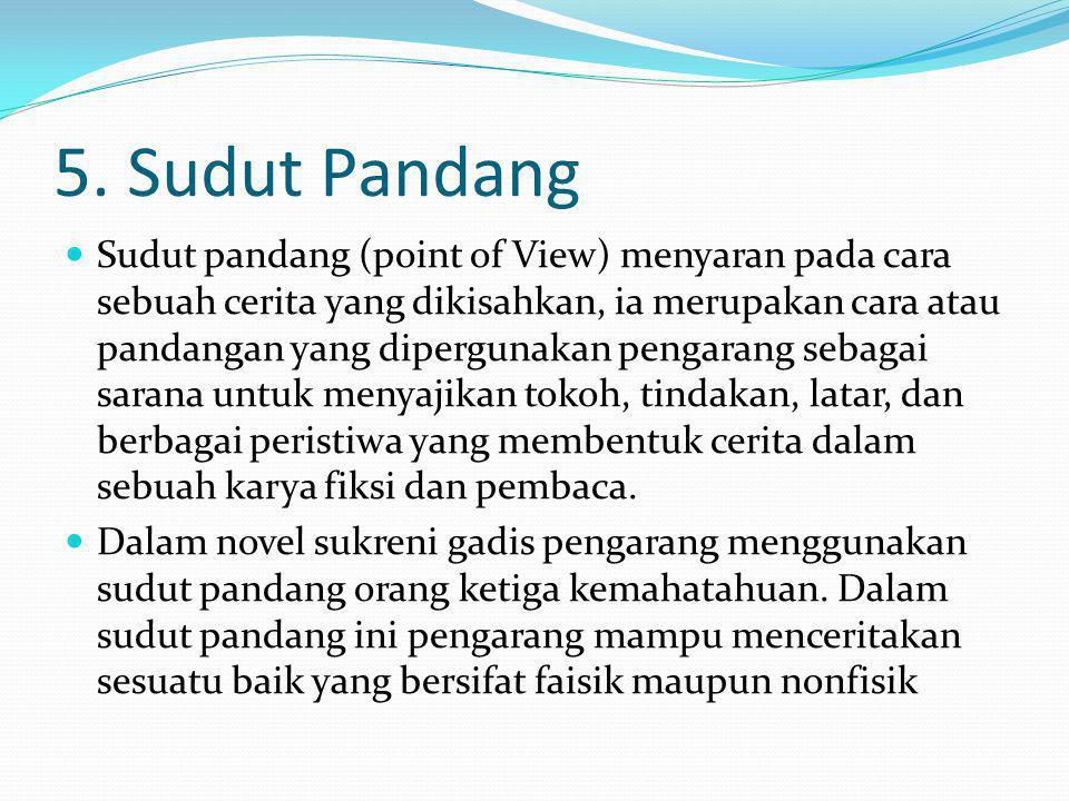 5. Sudut Pandang Sudut pandang (point of View) menyaran pada cara sebuah cerita yang dikisahkan, ia merupakan cara atau pandangan yang dipergunakan pe