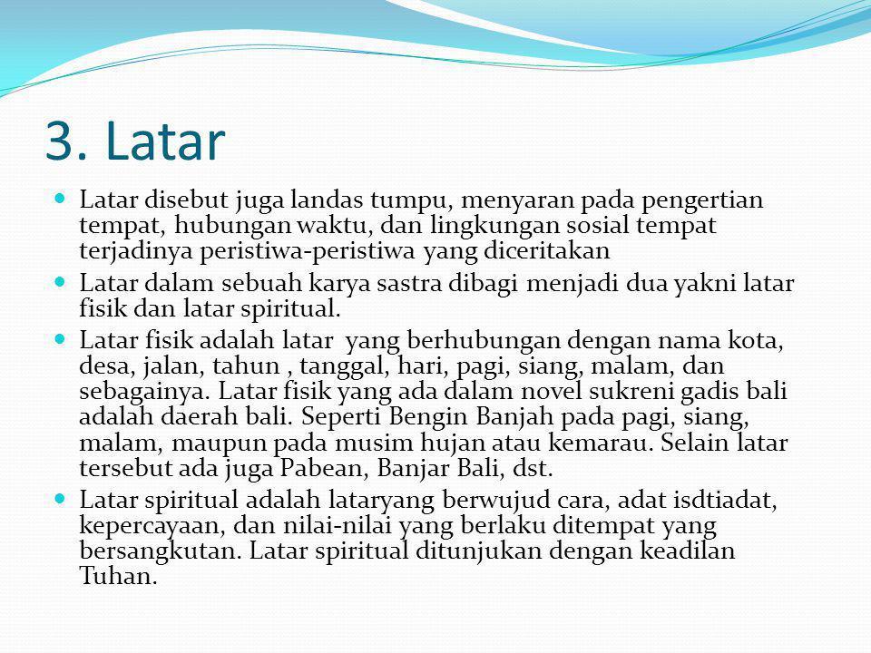 3. Latar Latar disebut juga landas tumpu, menyaran pada pengertian tempat, hubungan waktu, dan lingkungan sosial tempat terjadinya peristiwa-peristiwa