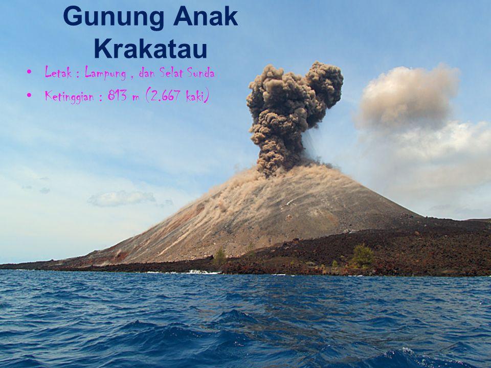 Gunung Anak Krakatau Letak : Lampung, dan Selat Sunda Ketinggian : 813 m (2.667 kaki)
