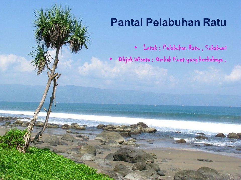 Pantai Pelabuhan Ratu Letak : Pelabuhan Ratu, Sukabumi Objek Wisata : Ombak Kuat yang berbahaya.