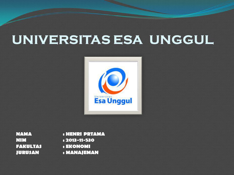 UNIVERSITAS ESA UNGGUL NAMA : HENRI PRTAMA NIM: 2013-11-530 FAKULTAS: EKONOMI JURUSAN: MANAJEMAN