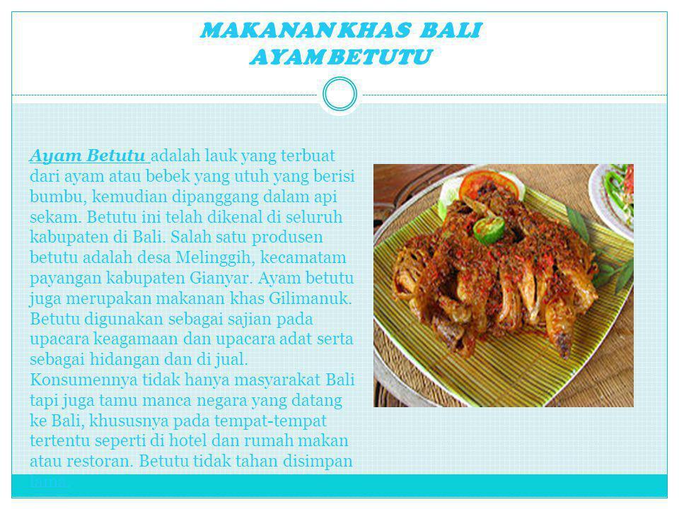 MAKANAN KHAS BALI AYAM BETUTU Ayam Betutu adalah lauk yang terbuat dari ayam atau bebek yang utuh yang berisi bumbu, kemudian dipanggang dalam api sek