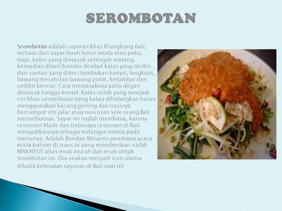 Srombotan adalah sayuran khas Klungkung Bali, terbuat dari sayur buah botor muda atau paku, toge, kobis yang dimasak setengah matang. kemudian diberi