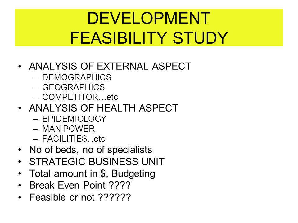 DEVELOPMENT FEASIBILITY STUDY ANALYSIS OF EXTERNAL ASPECT –DEMOGRAPHICS –GEOGRAPHICS –COMPETITOR…etc ANALYSIS OF HEALTH ASPECT –EPIDEMIOLOGY –MAN POWE