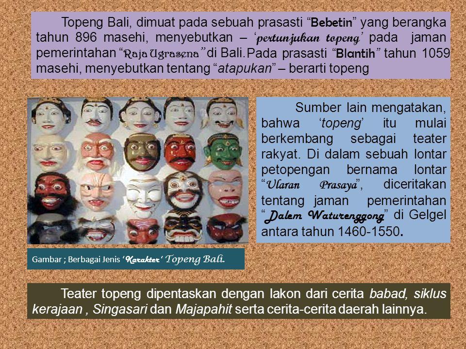 Sumber lain mengatakan, bahwa 'topeng' itu mulai berkembang sebagai teater rakyat. Gambar ; Berbagai Jenis ' Karakter ' Topeng Bali. Teater topeng dip