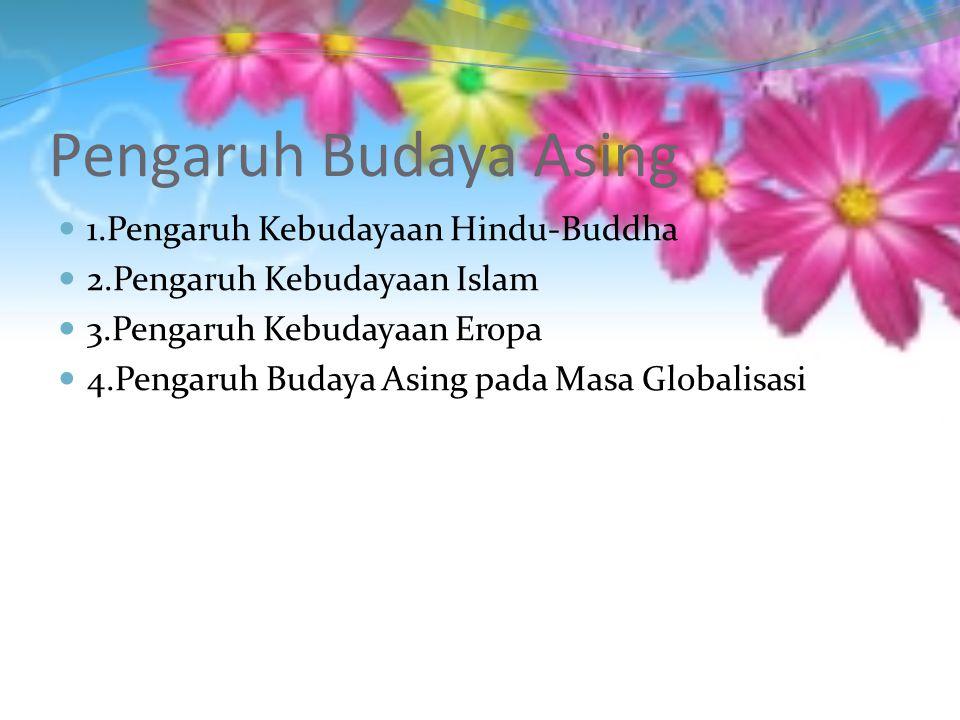 Pengaruh Budaya Asing 1.Pengaruh Kebudayaan Hindu-Buddha 2.Pengaruh Kebudayaan Islam 3.Pengaruh Kebudayaan Eropa 4.Pengaruh Budaya Asing pada Masa Globalisasi