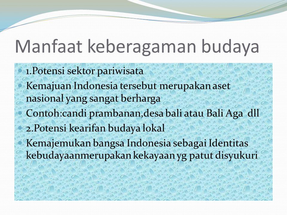 Manfaat keberagaman budaya 1.Potensi sektor pariwisata Kemajuan Indonesia tersebut merupakan aset nasional yang sangat berharga Contoh:candi prambanan,desa bali atau Bali Aga dll 2.Potensi kearifan budaya lokal Kemajemukan bangsa Indonesia sebagai Identitas kebudayaanmerupakan kekayaan yg patut disyukuri
