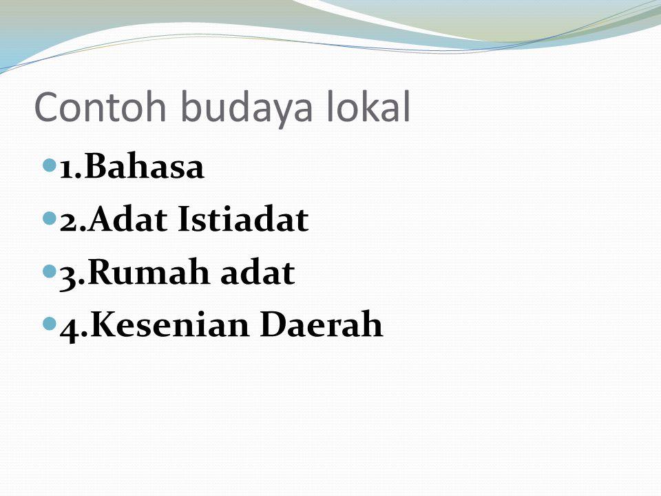 Contoh budaya lokal 1.Bahasa 2.Adat Istiadat 3.Rumah adat 4.Kesenian Daerah