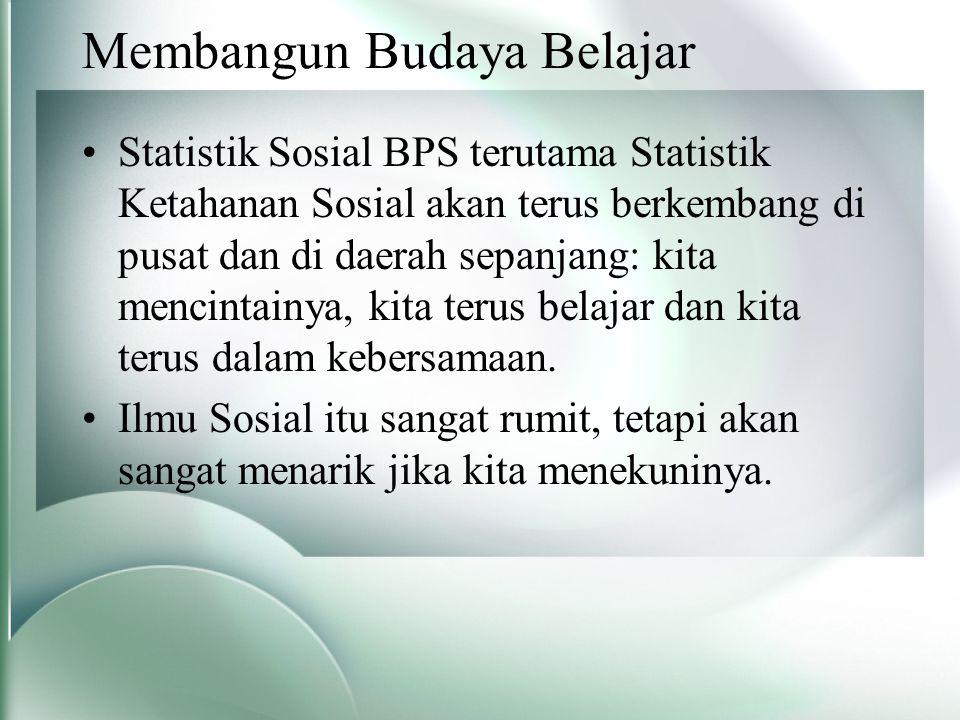 Membangun Budaya Belajar Statistik Sosial BPS terutama Statistik Ketahanan Sosial akan terus berkembang di pusat dan di daerah sepanjang: kita mencintainya, kita terus belajar dan kita terus dalam kebersamaan.