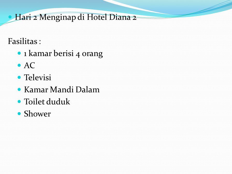 Hari 2 Menginap di Hotel Diana 2 Fasilitas : 1 kamar berisi 4 orang AC Televisi Kamar Mandi Dalam Toilet duduk Shower