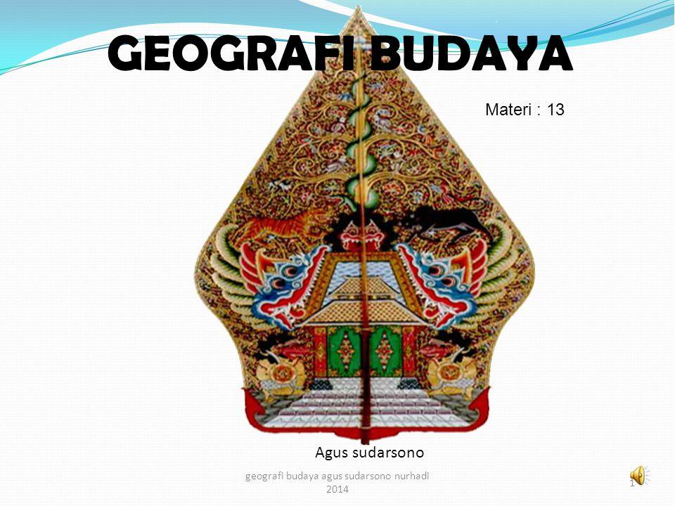 GEOGRAFI BUDAYA Agus sudarsono 1 geografi budaya agus sudarsono nurhadi 2014 Materi : 13