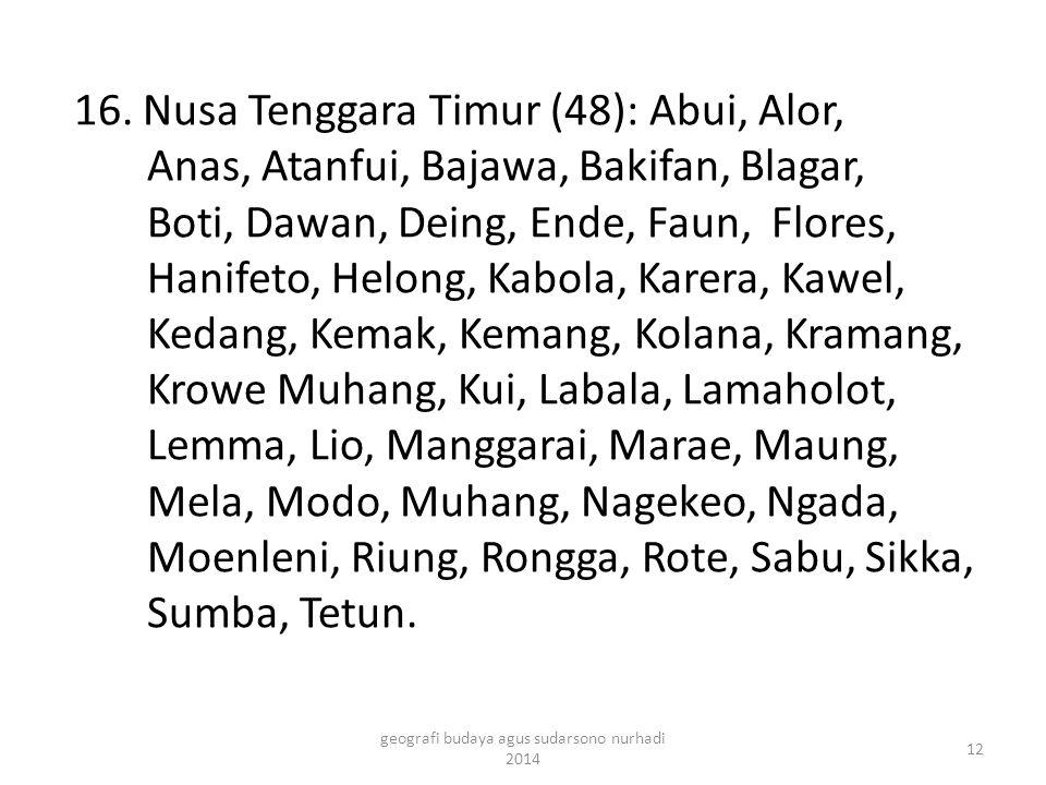 16. Nusa Tenggara Timur (48): Abui, Alor, Anas, Atanfui, Bajawa, Bakifan, Blagar, Boti, Dawan, Deing, Ende, Faun, Flores, Hanifeto, Helong, Kabola, Ka