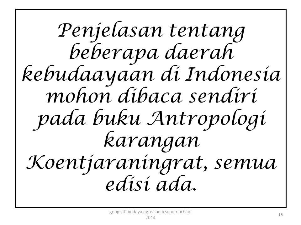 Penjelasan tentang beberapa daerah kebudaayaan di Indonesia mohon dibaca sendiri pada buku Antropologi karangan Koentjaraningrat, semua edisi ada. 15