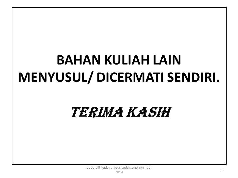 BAHAN KULIAH LAIN MENYUSUL/ DICERMATI SENDIRI. TERIMA KASIH 17 geografi budaya agus sudarsono nurhadi 2014