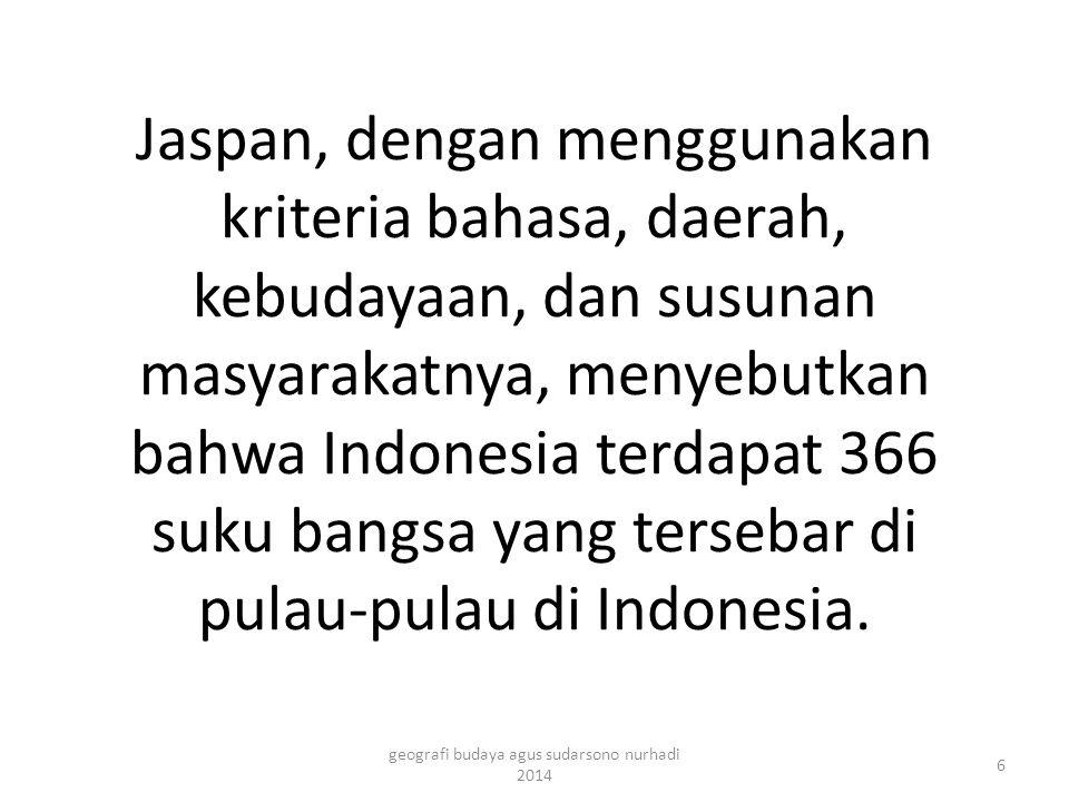 Jaspan, dengan menggunakan kriteria bahasa, daerah, kebudayaan, dan susunan masyarakatnya, menyebutkan bahwa Indonesia terdapat 366 suku bangsa yang t