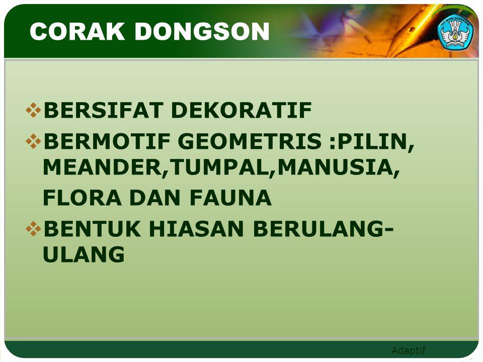 Adaptif CORAK DONGSON  BERSIFAT DEKORATIF  BERMOTIF GEOMETRIS :PILIN, MEANDER,TUMPAL,MANUSIA, FLORA DAN FAUNA  BENTUK HIASAN BERULANG- ULANG