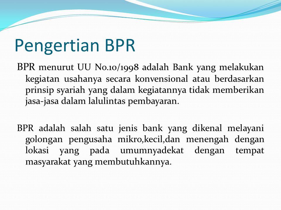Pengertian BPR BPR menurut UU No.10/1998 adalah Bank yang melakukan kegiatan usahanya secara konvensional atau berdasarkan prinsip syariah yang dalam kegiatannya tidak memberikan jasa-jasa dalam lalulintas pembayaran.