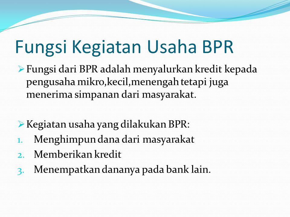 Fungsi Kegiatan Usaha BPR  Fungsi dari BPR adalah menyalurkan kredit kepada pengusaha mikro,kecil,menengah tetapi juga menerima simpanan dari masyarakat.