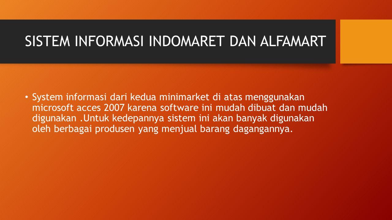 SISTEM INFORMASI INDOMARET DAN ALFAMART System informasi dari kedua minimarket di atas menggunakan microsoft acces 2007 karena software ini mudah dibuat dan mudah digunakan.Untuk kedepannya sistem ini akan banyak digunakan oleh berbagai produsen yang menjual barang dagangannya.