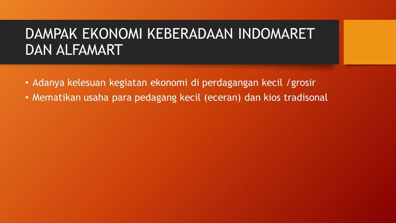 DAMPAK EKONOMI KEBERADAAN INDOMARET DAN ALFAMART Adanya kelesuan kegiatan ekonomi di perdagangan kecil /grosir Mematikan usaha para pedagang kecil (ec