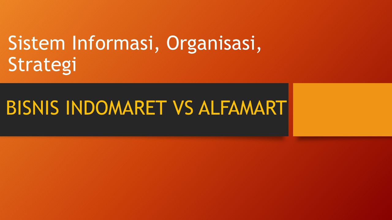 Sistem Informasi, Organisasi, Strategi BISNIS INDOMARET VS ALFAMART