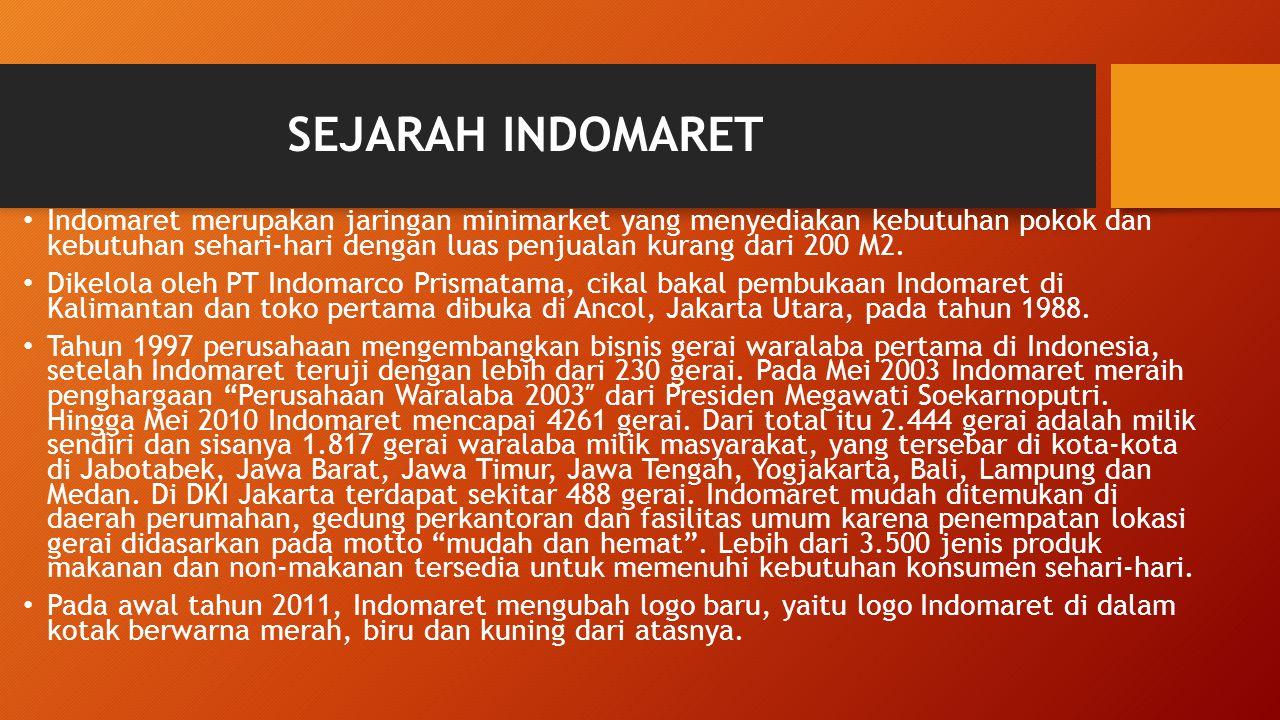 SEJARAH INDOMARET Indomaret merupakan jaringan minimarket yang menyediakan kebutuhan pokok dan kebutuhan sehari-hari dengan luas penjualan kurang dari 200 M2.