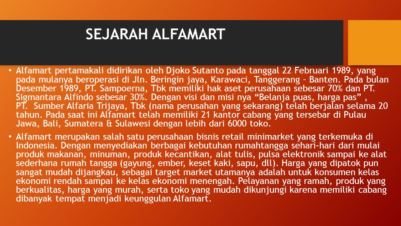 SEJARAH ALFAMART Alfamart pertamakali didirikan oleh Djoko Sutanto pada tanggal 22 Februari 1989, yang pada mulanya beroperasi di Jln. Beringin jaya,