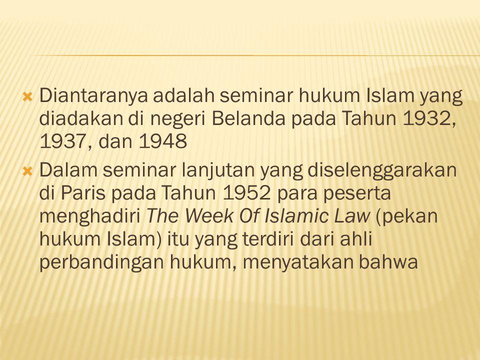  Diantaranya adalah seminar hukum Islam yang diadakan di negeri Belanda pada Tahun 1932, 1937, dan 1948  Dalam seminar lanjutan yang diselenggarakan di Paris pada Tahun 1952 para peserta menghadiri The Week Of Islamic Law (pekan hukum Islam) itu yang terdiri dari ahli perbandingan hukum, menyatakan bahwa