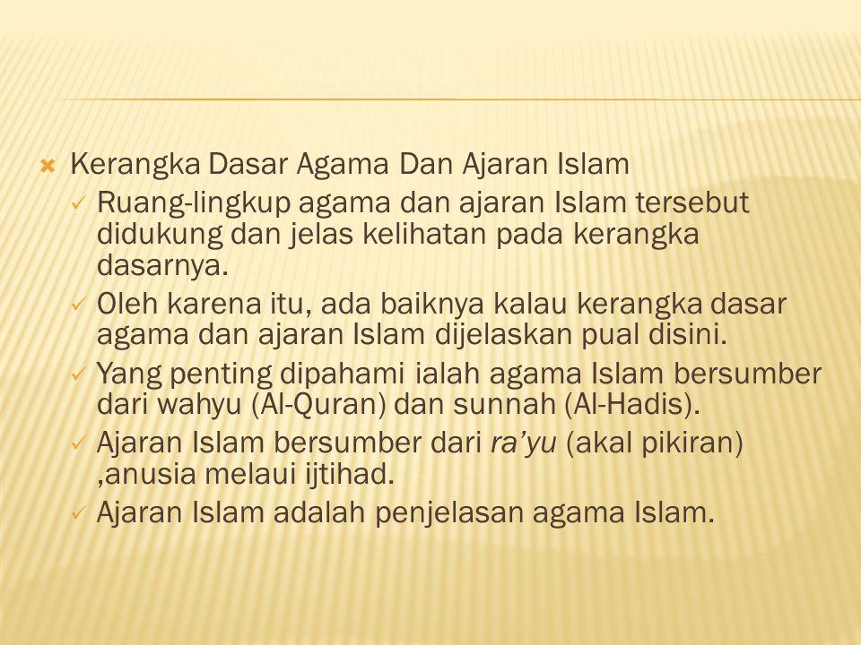  Kerangka Dasar Agama Dan Ajaran Islam Ruang-lingkup agama dan ajaran Islam tersebut didukung dan jelas kelihatan pada kerangka dasarnya.