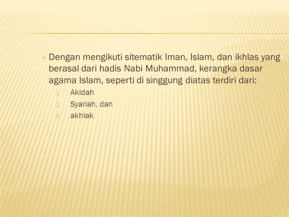 Dengan mengikuti sitematik Iman, Islam, dan ikhlas yang berasal dari hadis Nabi Muhammad, kerangka dasar agama Islam, seperti di singgung diatas terdiri dari: 1.