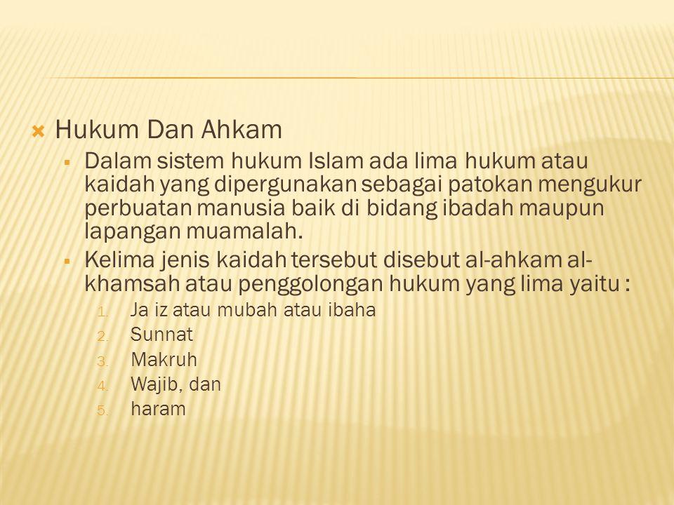  Hukum Dan Ahkam  Dalam sistem hukum Islam ada lima hukum atau kaidah yang dipergunakan sebagai patokan mengukur perbuatan manusia baik di bidang ibadah maupun lapangan muamalah.