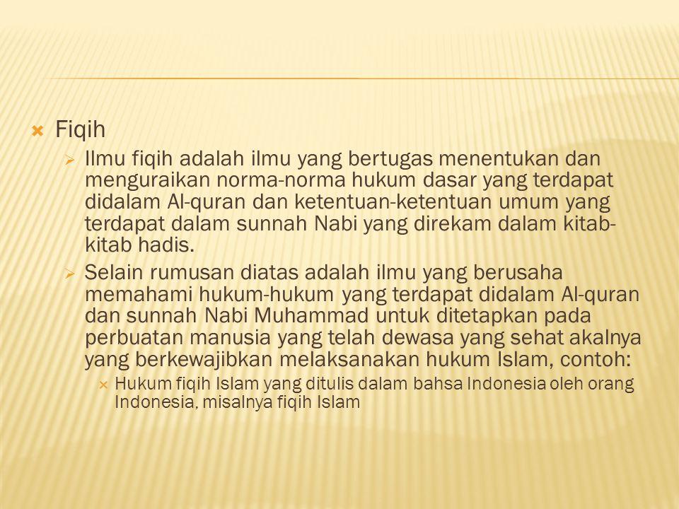  Fiqih  Ilmu fiqih adalah ilmu yang bertugas menentukan dan menguraikan norma-norma hukum dasar yang terdapat didalam Al-quran dan ketentuan-ketentuan umum yang terdapat dalam sunnah Nabi yang direkam dalam kitab- kitab hadis.