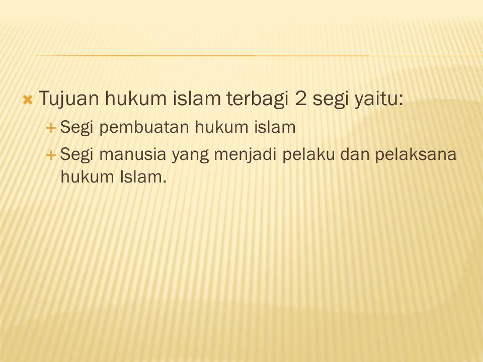  Tujuan hukum islam terbagi 2 segi yaitu:  Segi pembuatan hukum islam  Segi manusia yang menjadi pelaku dan pelaksana hukum Islam.