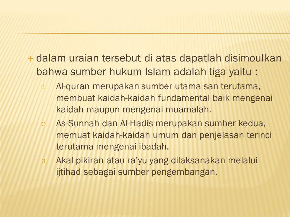 dalam uraian tersebut di atas dapatlah disimoulkan bahwa sumber hukum Islam adalah tiga yaitu : 1.
