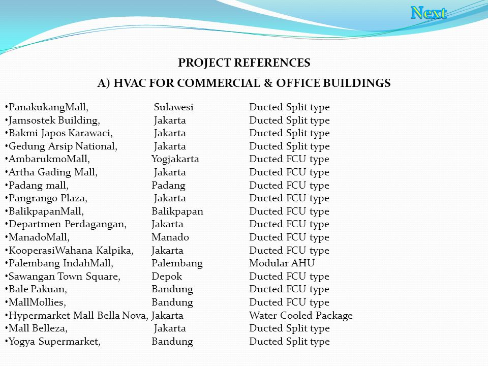 PROJECT REFERENCES A) HVAC FOR COMMERCIAL & OFFICE BUILDINGS PanakukangMall, Sulawesi Ducted Split type Jamsostek Building, Jakarta Ducted Split type Bakmi Japos Karawaci, Jakarta Ducted Split type Gedung Arsip National, Jakarta Ducted Split type AmbarukmoMall, Yogjakarta Ducted FCU type Artha Gading Mall, Jakarta Ducted FCU type Padang mall, Padang Ducted FCU type Pangrango Plaza, Jakarta Ducted FCU type BalikpapanMall, BalikpapanDucted FCU type Departmen Perdagangan, Jakarta Ducted FCU type ManadoMall,Manado Ducted FCU type KooperasiWahana Kalpika, Jakarta Ducted FCU type Palembang IndahMall, Palembang Modular AHU Sawangan Town Square, Depok Ducted FCU type Bale Pakuan, Bandung Ducted FCU type MallMollies, Bandung Ducted FCU type Hypermarket Mall Bella Nova, Jakarta Water Cooled Package Mall Belleza, Jakarta Ducted Split type Yogya Supermarket, Bandung Ducted Split type