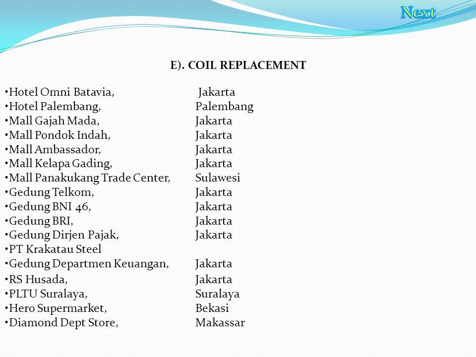 E). COIL REPLACEMENT Hotel Omni Batavia, Jakarta Hotel Palembang, Palembang Mall Gajah Mada,Jakarta Mall Pondok Indah, Jakarta Mall Ambassador, Jakart