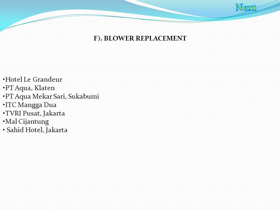 F). BLOWER REPLACEMENT Hotel Le Grandeur PT Aqua, Klaten PT Aqua Mekar Sari, Sukabumi ITC Mangga Dua TVRI Pusat, Jakarta Mal Cijantung Sahid Hotel, Ja