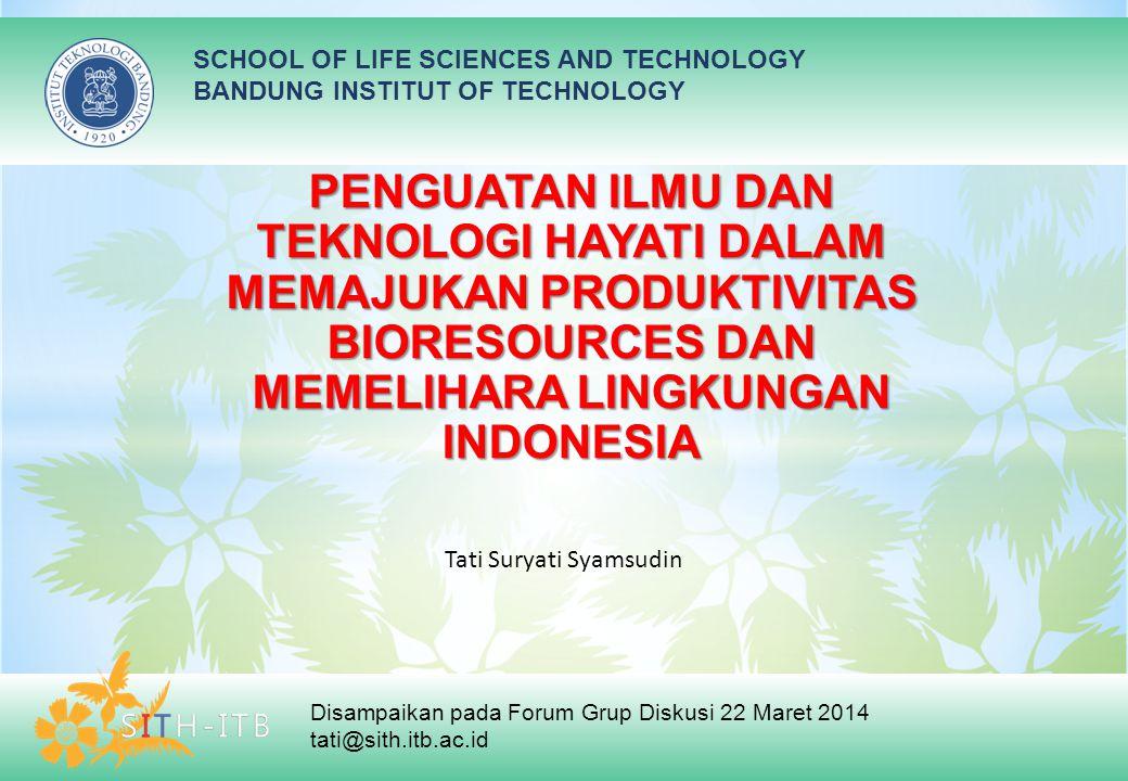 SCHOOL OF LIFE SCIENCES AND TECHNOLOGY BANDUNG INSTITUT OF TECHNOLOGY Disampaikan pada Forum Grup Diskusi 22 Maret 2014 tati@sith.itb.ac.id PENGUATAN ILMU DAN TEKNOLOGI HAYATI DALAM MEMAJUKAN PRODUKTIVITAS BIORESOURCES DAN MEMELIHARA LINGKUNGAN INDONESIA Tati Suryati Syamsudin