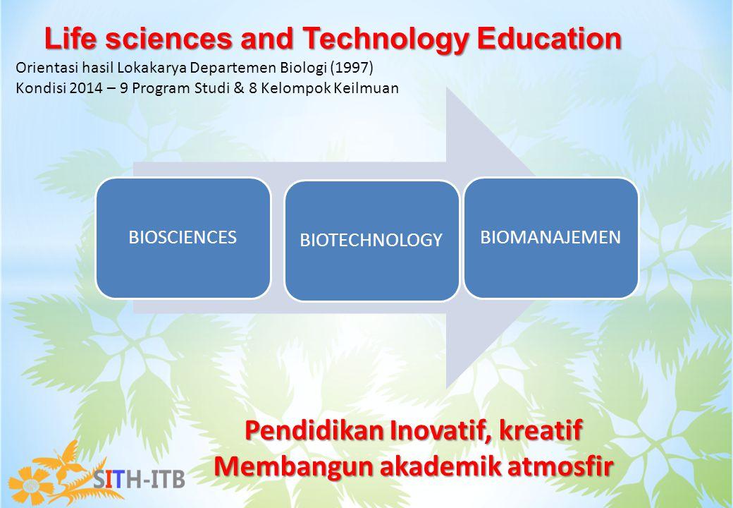 Life sciences and Technology Education BIOSCIENCESBIOTECHNOLOGYBIOMANAJEMEN Orientasi hasil Lokakarya Departemen Biologi (1997) Kondisi 2014 – 9 Progr