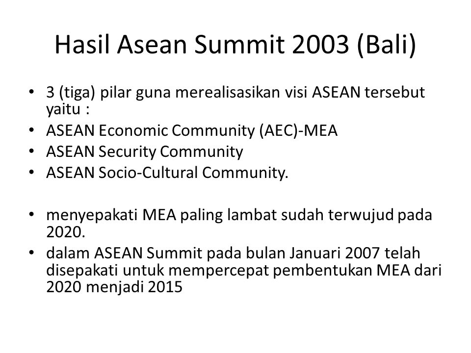 Hasil Asean Summit 2003 (Bali) 3 (tiga) pilar guna merealisasikan visi ASEAN tersebut yaitu : ASEAN Economic Community (AEC)-MEA ASEAN Security Community ASEAN Socio-Cultural Community.
