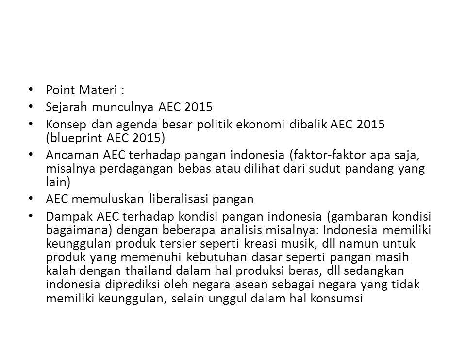 Point Materi : Sejarah munculnya AEC 2015 Konsep dan agenda besar politik ekonomi dibalik AEC 2015 (blueprint AEC 2015) Ancaman AEC terhadap pangan indonesia (faktor-faktor apa saja, misalnya perdagangan bebas atau dilihat dari sudut pandang yang lain) AEC memuluskan liberalisasi pangan Dampak AEC terhadap kondisi pangan indonesia (gambaran kondisi bagaimana) dengan beberapa analisis misalnya: Indonesia memiliki keunggulan produk tersier seperti kreasi musik, dll namun untuk produk yang memenuhi kebutuhan dasar seperti pangan masih kalah dengan thailand dalam hal produksi beras, dll sedangkan indonesia diprediksi oleh negara asean sebagai negara yang tidak memiliki keunggulan, selain unggul dalam hal konsumsi