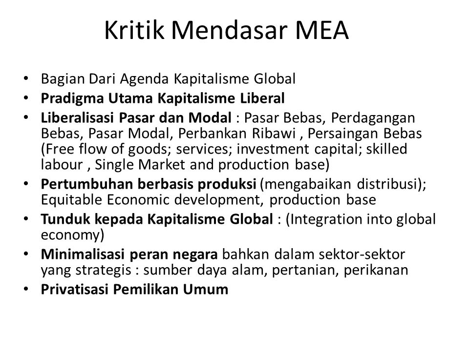 Kritik Mendasar MEA Bagian Dari Agenda Kapitalisme Global Pradigma Utama Kapitalisme Liberal Liberalisasi Pasar dan Modal : Pasar Bebas, Perdagangan B