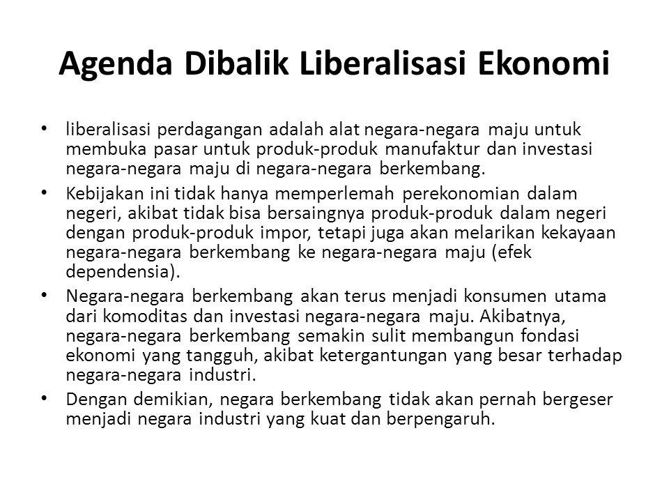 Agenda Dibalik Liberalisasi Ekonomi liberalisasi perdagangan adalah alat negara-negara maju untuk membuka pasar untuk produk-produk manufaktur dan inv