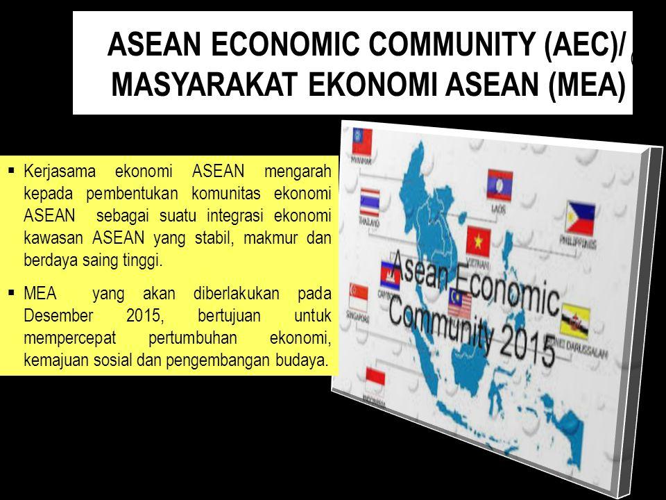 ASEAN ECONOMIC COMMUNITY (AEC)/ MASYARAKAT EKONOMI ASEAN (MEA) (a)  Kerjasama ekonomi ASEAN mengarah kepada pembentukan komunitas ekonomi ASEAN sebag