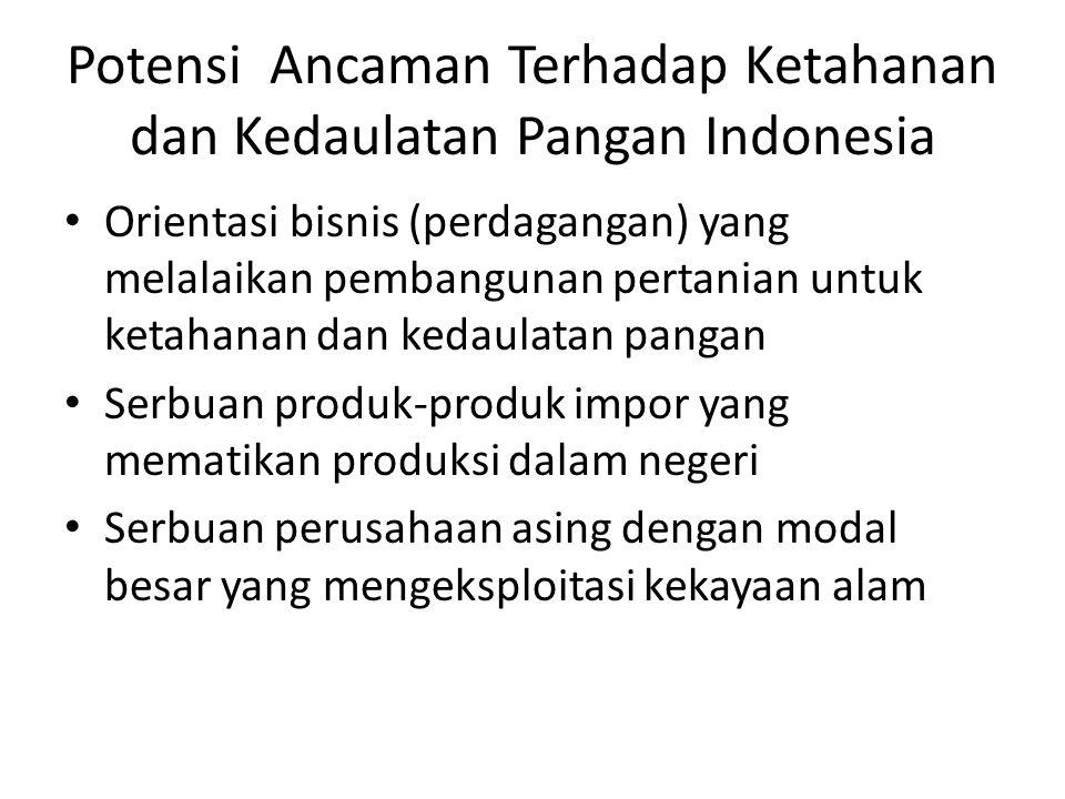 Potensi Ancaman Terhadap Ketahanan dan Kedaulatan Pangan Indonesia Orientasi bisnis (perdagangan) yang melalaikan pembangunan pertanian untuk ketahanan dan kedaulatan pangan Serbuan produk-produk impor yang mematikan produksi dalam negeri Serbuan perusahaan asing dengan modal besar yang mengeksploitasi kekayaan alam