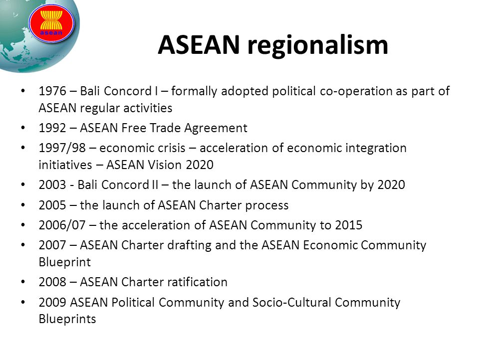 ASEAN regionalism 1976 – Bali Concord I – formally adopted political co-operation as part of ASEAN regular activities 1992 – ASEAN Free Trade Agreemen