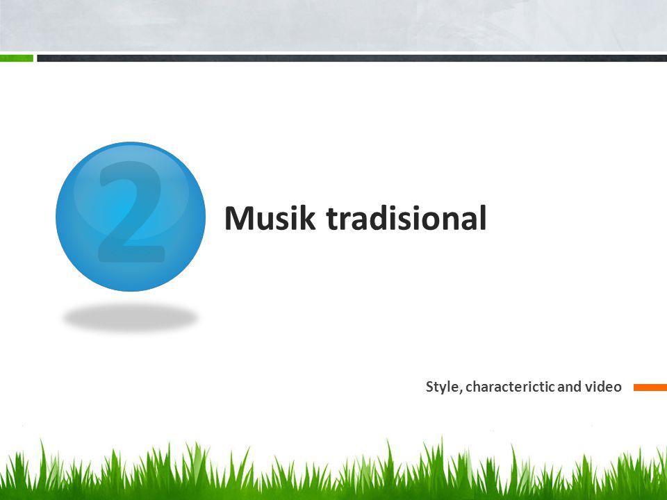 Musik tradisional Musik yang lahir dari budaya masyarakat dan mempunyai ciri khas masing2 Bersifat turun temurun
