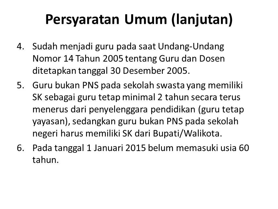 Persyaratan Umum (lanjutan) 4.Sudah menjadi guru pada saat Undang-Undang Nomor 14 Tahun 2005 tentang Guru dan Dosen ditetapkan tanggal 30 Desember 2005.